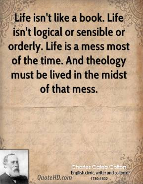 Charles Caleb Colton - Life isn't like a book. Life isn't logical or sensible or orderly. Life is a mess most of the time. And theology must be lived in the midst of that mess.