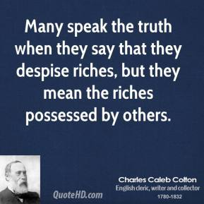 Charles Caleb Colton - Many speak the truth when they say that they despise riches, but they mean the riches possessed by others.
