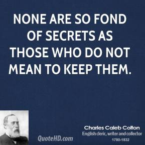 None are so fond of secrets as those who do not mean to keep them.