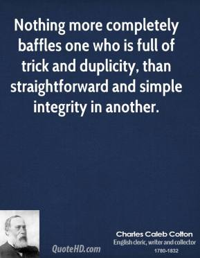 Nothing more completely baffles one who is full of trick and duplicity, than straightforward and simple integrity in another.