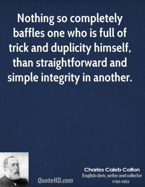 Nothing so completely baffles one who is full of trick and duplicity himself, than straightforward and simple integrity in another.