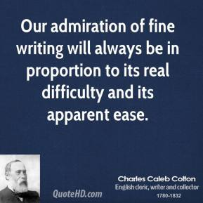 Charles Caleb Colton - Our admiration of fine writing will always be in proportion to its real difficulty and its apparent ease.