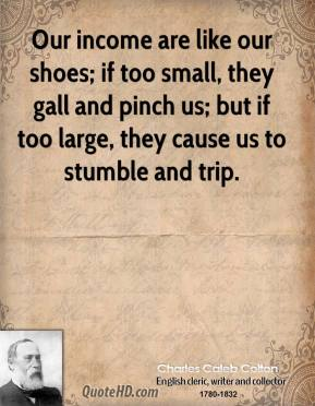 Charles Caleb Colton - Our income are like our shoes; if too small, they gall and pinch us; but if too large, they cause us to stumble and trip.
