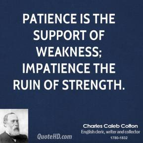 Patience is the support of weakness; impatience the ruin of strength.