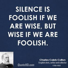 Silence is foolish if we are wise, but wise if we are foolish.