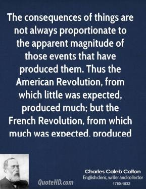 The consequences of things are not always proportionate to the apparent magnitude of those events that have produced them. Thus the American Revolution, from which little was expected, produced much; but the French Revolution, from which much was expected, produced little.