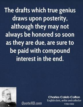Charles Caleb Colton - The drafts which true genius draws upon posterity, although they may not always be honored so soon as they are due, are sure to be paid with compound interest in the end.