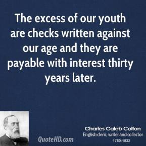 The excess of our youth are checks written against our age and they are payable with interest thirty years later.