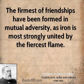 The firmest of friendships have been formed in mutual adversity, as iron is most strongly united by the fiercest flame.