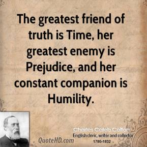 Charles Caleb Colton - The greatest friend of truth is Time, her greatest enemy is Prejudice, and her constant companion is Humility.