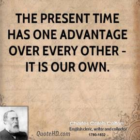 Charles Caleb Colton - The present time has one advantage over every other - it is our own.