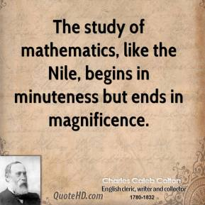 The study of mathematics, like the Nile, begins in minuteness but ends in magnificence.