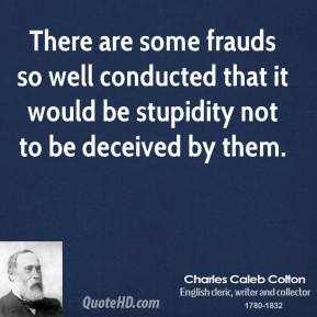 Charles Caleb Colton - There are some frauds so well conducted that it would be stupidity not to be deceived by them.