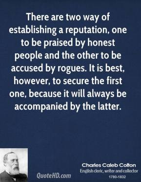There are two way of establishing a reputation, one to be praised by honest people and the other to be accused by rogues. It is best, however, to secure the first one, because it will always be accompanied by the latter.