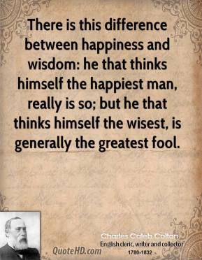 Charles Caleb Colton - There is this difference between happiness and wisdom: he that thinks himself the happiest man, really is so; but he that thinks himself the wisest, is generally the greatest fool.