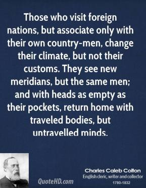 Those who visit foreign nations, but associate only with their own country-men, change their climate, but not their customs. They see new meridians, but the same men; and with heads as empty as their pockets, return home with traveled bodies, but untravelled minds.