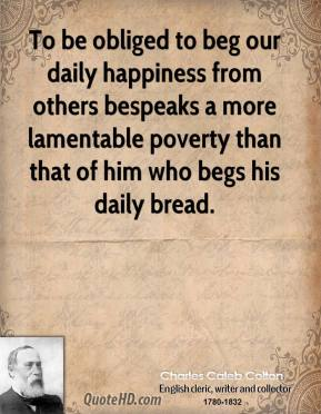 To be obliged to beg our daily happiness from others bespeaks a more lamentable poverty than that of him who begs his daily bread.