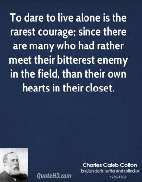 To dare to live alone is the rarest courage; since there are many who had rather meet their bitterest enemy in the field, than their own hearts in their closet.