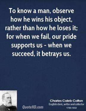 To know a man, observe how he wins his object, rather than how he loses it; for when we fail, our pride supports us - when we succeed, it betrays us.