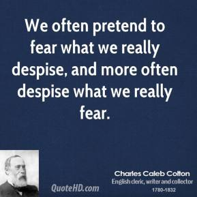 We often pretend to fear what we really despise, and more often despise what we really fear.