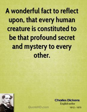 A wonderful fact to reflect upon, that every human creature is constituted to be that profound secret and mystery to every other.
