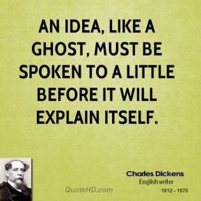 An idea, like a ghost, must be spoken to a little before it will explain itself.