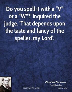 """Do you spell it with a """"V"""" or a """"W""""?' inquired the judge. 'That depends upon the taste and fancy of the speller, my Lord'."""