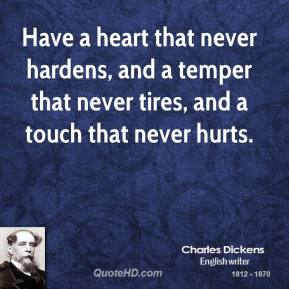 Charles Dickens - Have a heart that never hardens, and a temper that never tires, and a touch that never hurts.
