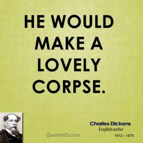He would make a lovely corpse.