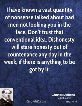 Charles Dickens - I have known a vast quantity of nonsense talked about bad men not looking you in the face. Don't trust that conventional idea. Dishonesty will stare honesty out of countenance any day in the week, if there is anything to be got by it.