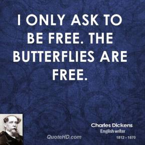 I only ask to be free. The butterflies are free.