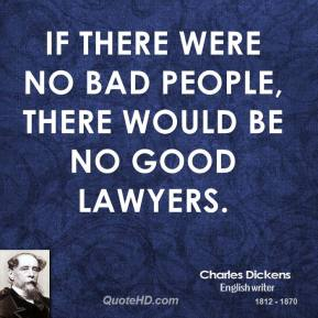 If there were no bad people, there would be no good lawyers.