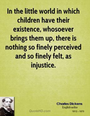 Charles Dickens - In the little world in which children have their existence, whosoever brings them up, there is nothing so finely perceived and so finely felt, as injustice.