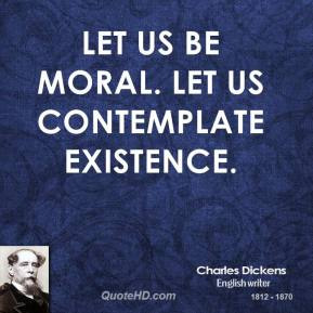 Let us be moral. Let us contemplate existence.