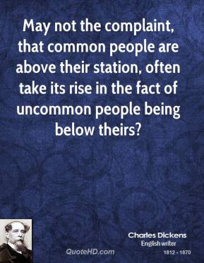 Charles Dickens - May not the complaint, that common people are above their station, often take its rise in the fact of uncommon people being below theirs?