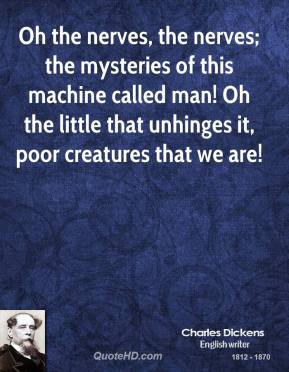 Oh the nerves, the nerves; the mysteries of this machine called man! Oh the little that unhinges it, poor creatures that we are!