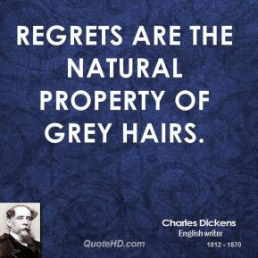 Charles Dickens - Regrets are the natural property of grey hairs.