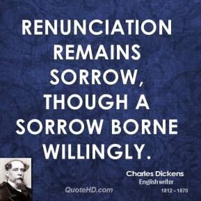 Charles Dickens - Renunciation remains sorrow, though a sorrow borne willingly.