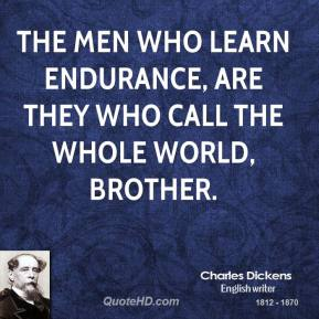 The men who learn endurance, are they who call the whole world, brother.