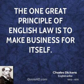Charles Dickens - The one great principle of English law is to make business for itself.