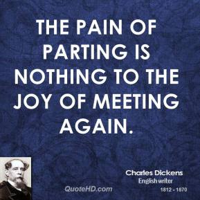 Charles Dickens - The pain of parting is nothing to the joy of meeting again.