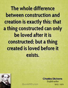 Charles Dickens - The whole difference between construction and creation is exactly this: that a thing constructed can only be loved after it is constructed; but a thing created is loved before it exists.