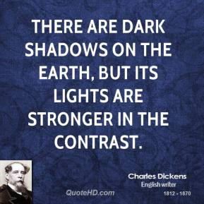 Charles Dickens - There are dark shadows on the earth, but its lights are stronger in the contrast.
