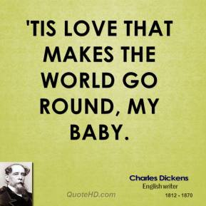 'Tis love that makes the world go round, my baby.