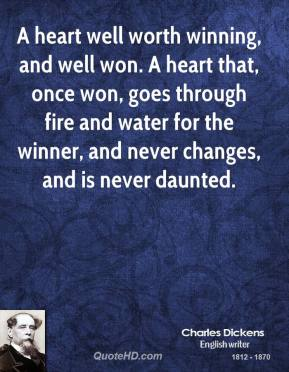 A heart well worth winning, and well won. A heart that, once won, goes through fire and water for the winner, and never changes, and is never daunted.