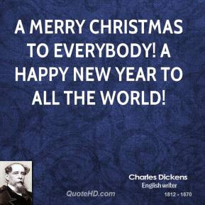 Charles Dickens - A merry Christmas to everybody! A happy New Year to all the world!