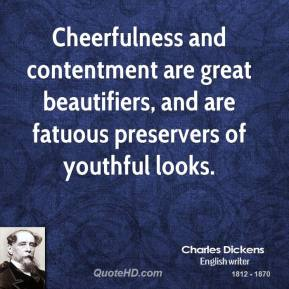 Charles Dickens - Cheerfulness and contentment are great beautifiers, and are fatuous preservers of youthful looks.