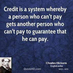 Credit is a system whereby a person who can't pay gets another person who can't pay to guarantee that he can pay.