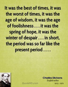 Charles Dickens - It was the best of times, it was the worst of times, it was the age of wisdom, it was the age of foolishness . . . it was the spring of hope, it was the winter of despair . . . in short, the period was so far like the present period . . . .