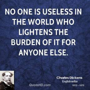 Charles Dickens - No one is useless in the world who lightens the burden of it for anyone else.